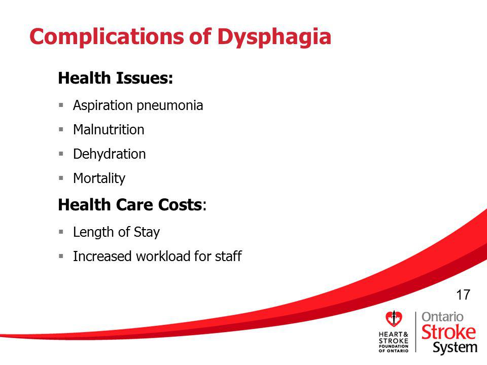 17 Complications of Dysphagia Health Issues: Aspiration pneumonia Malnutrition Dehydration Mortality Health Care Costs: Length of Stay Increased workl