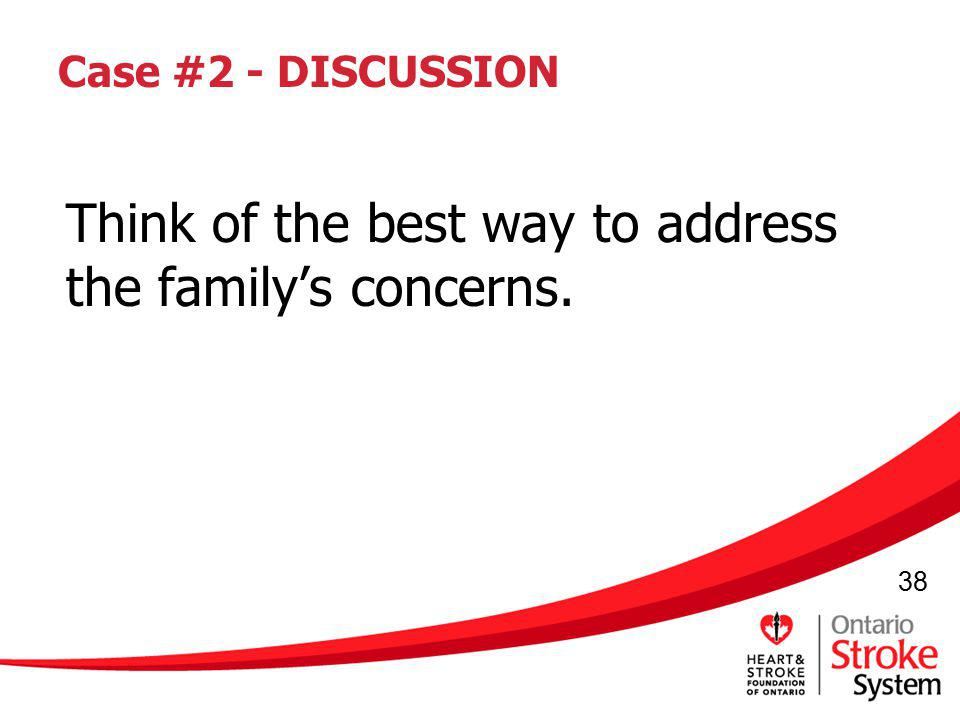 38 Case #2 - DISCUSSION Think of the best way to address the familys concerns.
