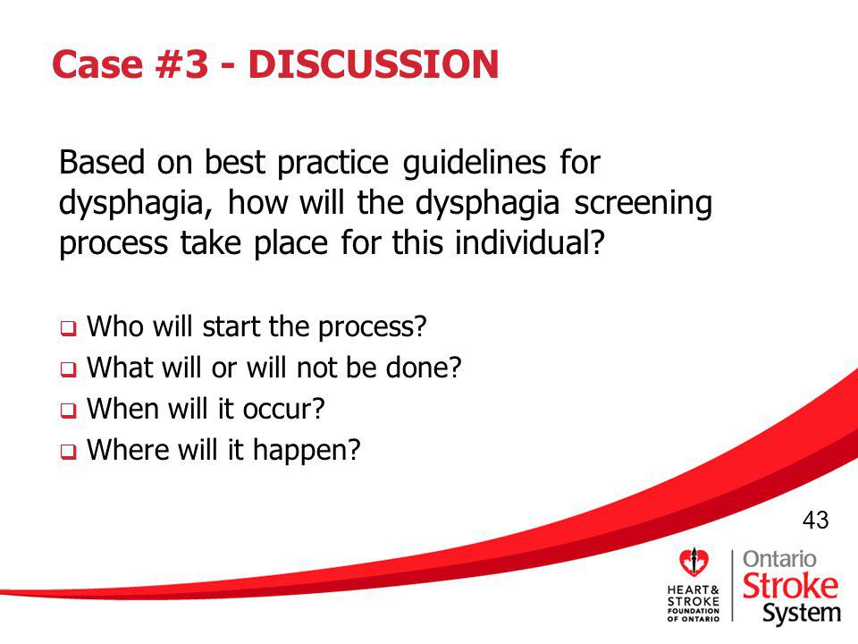 43 Case #3 - DISCUSSION Based on best practice guidelines for dysphagia, how will the dysphagia screening process take place for this individual? Who