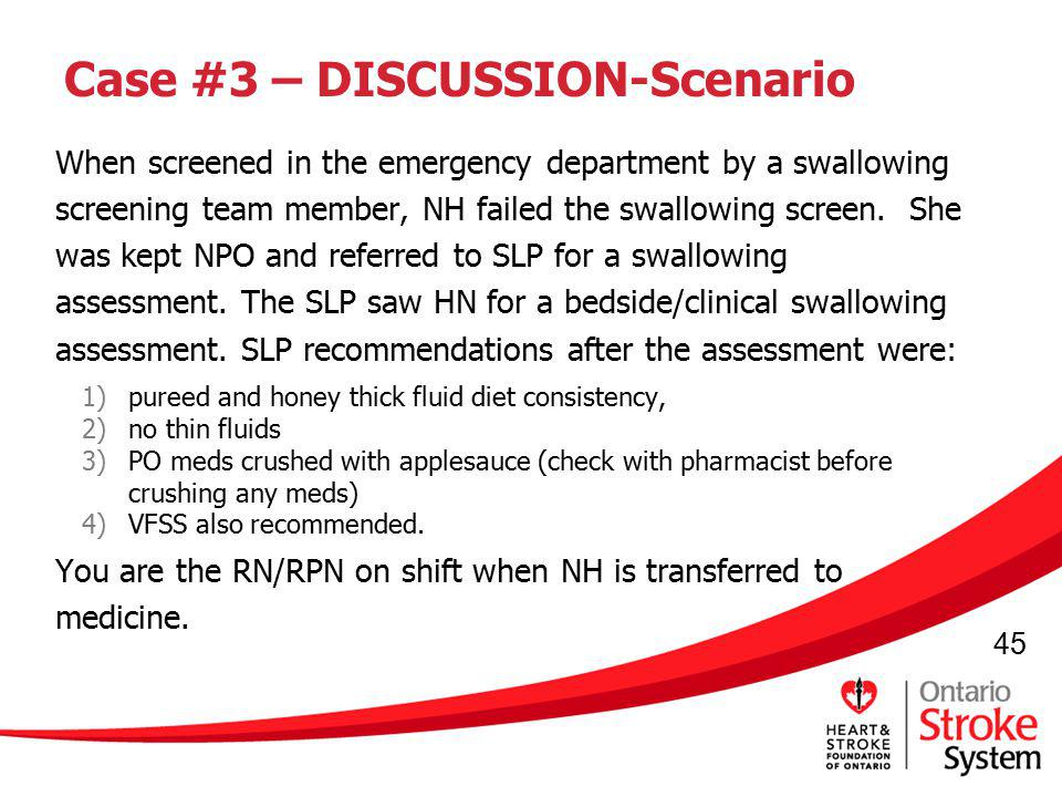 45 Case #3 – DISCUSSION-Scenario When screened in the emergency department by a swallowing screening team member, NH failed the swallowing screen. She
