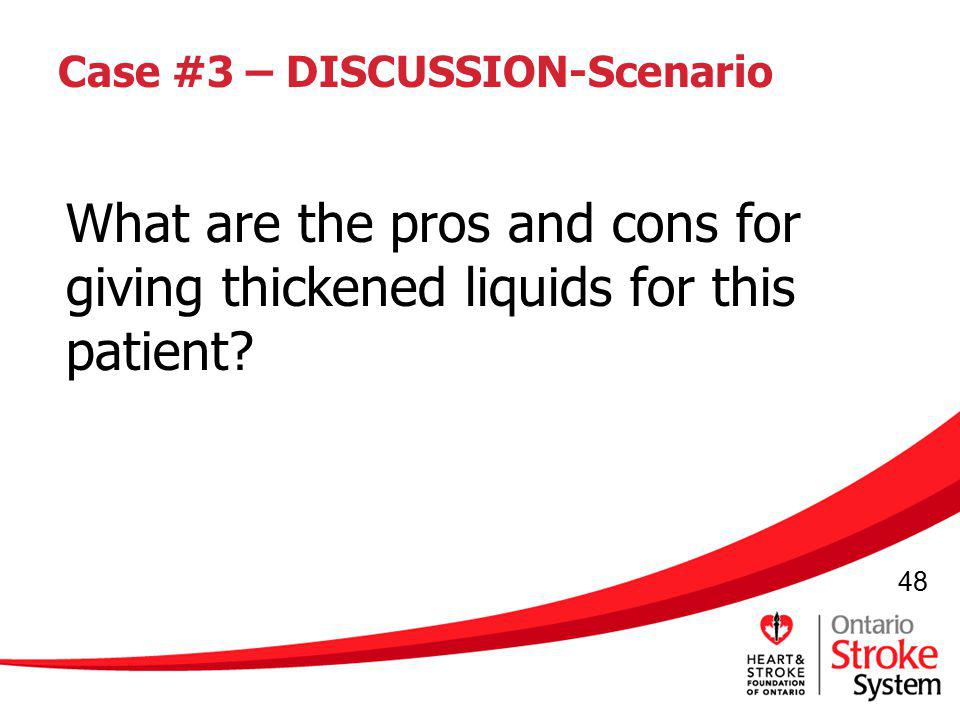 48 Case #3 – DISCUSSION-Scenario What are the pros and cons for giving thickened liquids for this patient?
