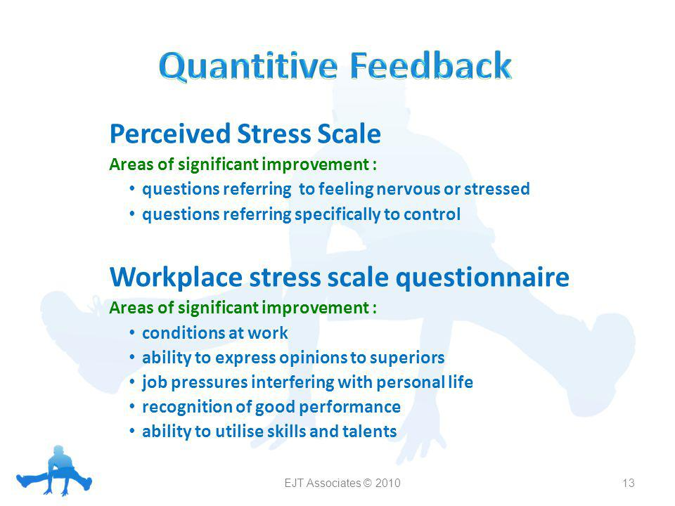 Perceived Stress Scale Areas of significant improvement : questions referring to feeling nervous or stressed questions referring specifically to control Workplace stress scale questionnaire Areas of significant improvement : conditions at work ability to express opinions to superiors job pressures interfering with personal life recognition of good performance ability to utilise skills and talents 13 EJT Associates © 2010