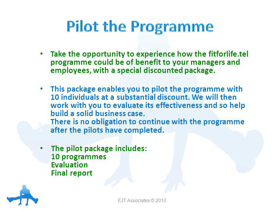 Pilot the Programme Take the opportunity to experience how the fitforlife.tel programme could be of benefit to your managers and employees, with a special discounted package.