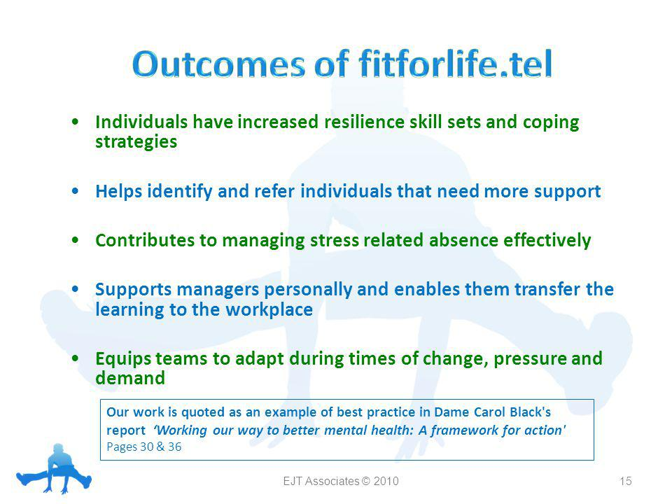 Individuals have increased resilience skill sets and coping strategies Helps identify and refer individuals that need more support Contributes to managing stress related absence effectively Supports managers personally and enables them transfer the learning to the workplace Equips teams to adapt during times of change, pressure and demand 15 Our work is quoted as an example of best practice in Dame Carol Black s report Working our way to better mental health: A framework for action Pages 30 & 36 EJT Associates © 2010