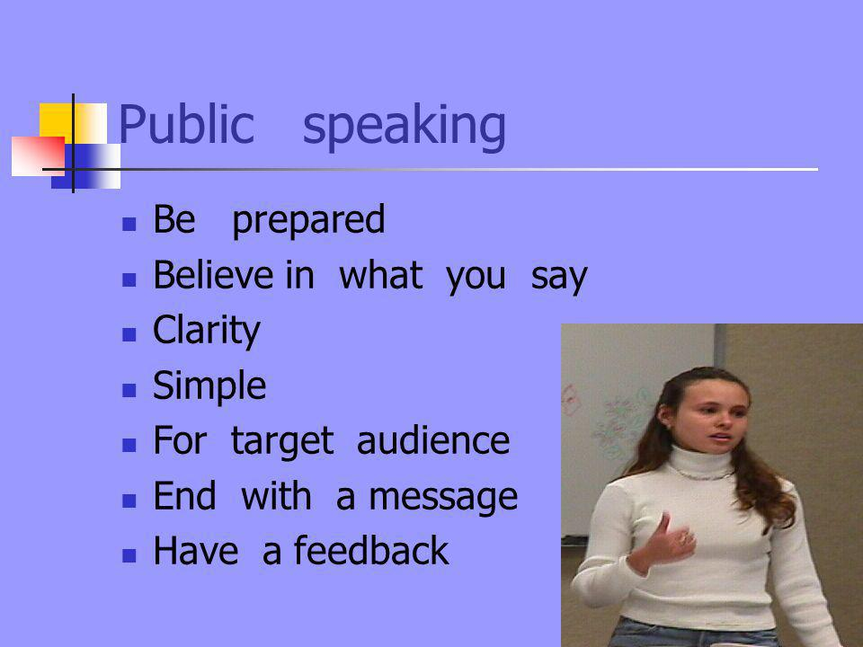 Public speaking Be prepared Believe in what you say Clarity Simple For target audience End with a message Have a feedback