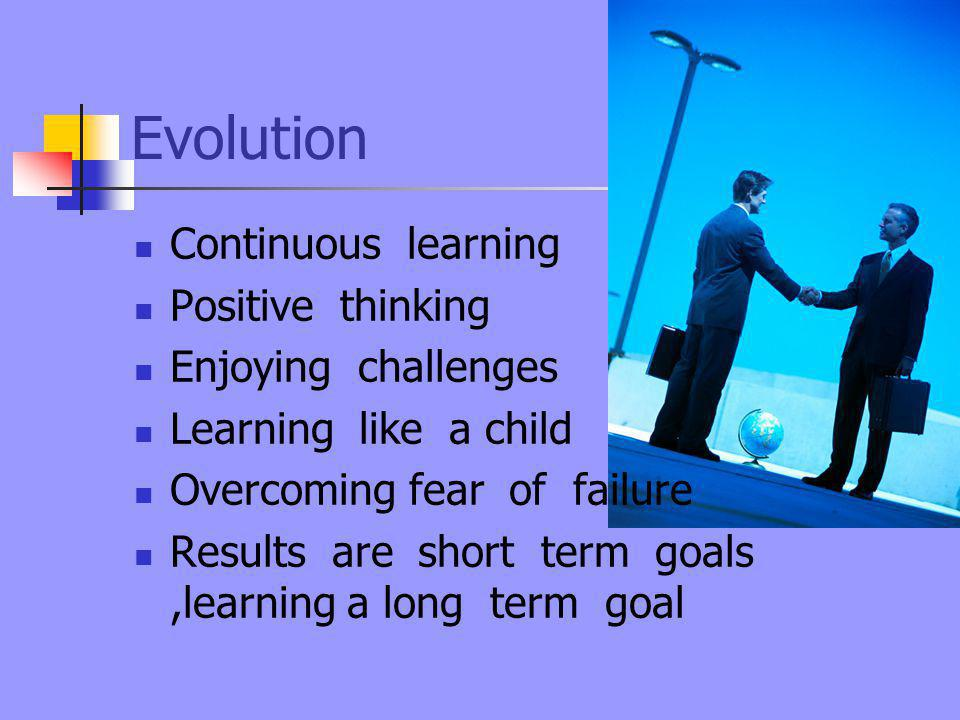 Evolution Continuous learning Positive thinking Enjoying challenges Learning like a child Overcoming fear of failure Results are short term goals,learning a long term goal