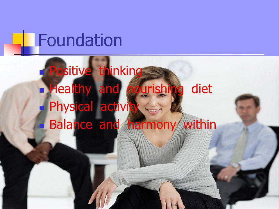 Foundation Positive thinking Healthy and nourishing diet Physical activity Balance and harmony within