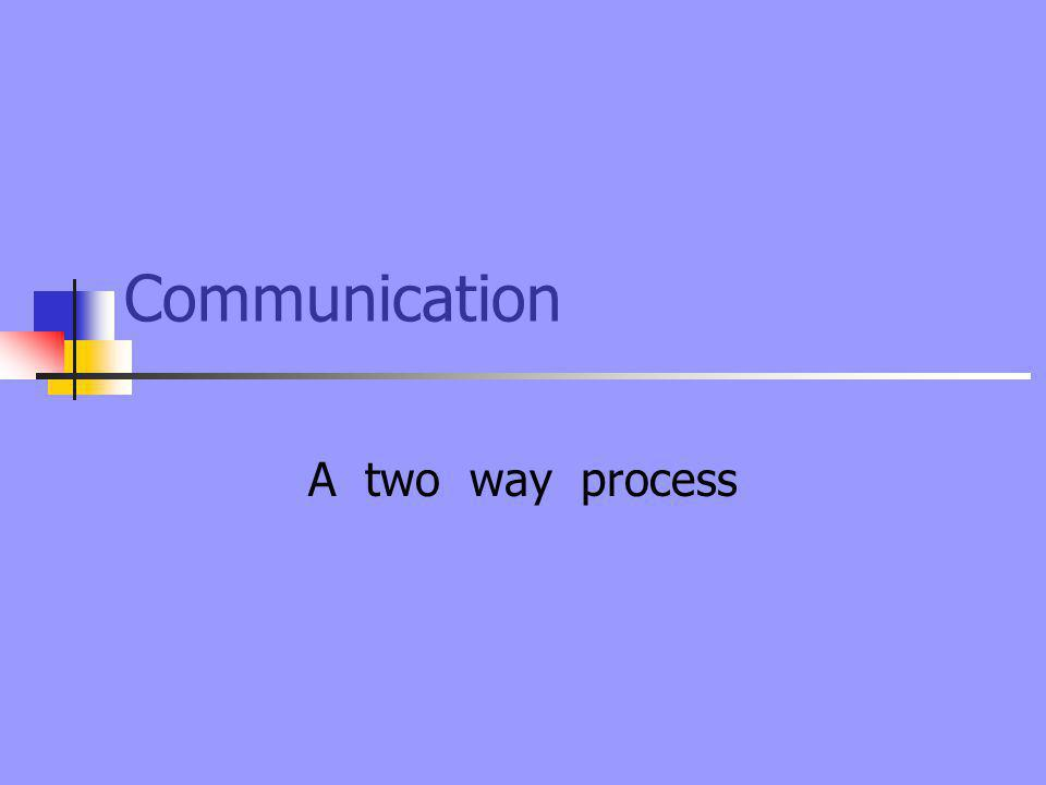 Communication A two way process