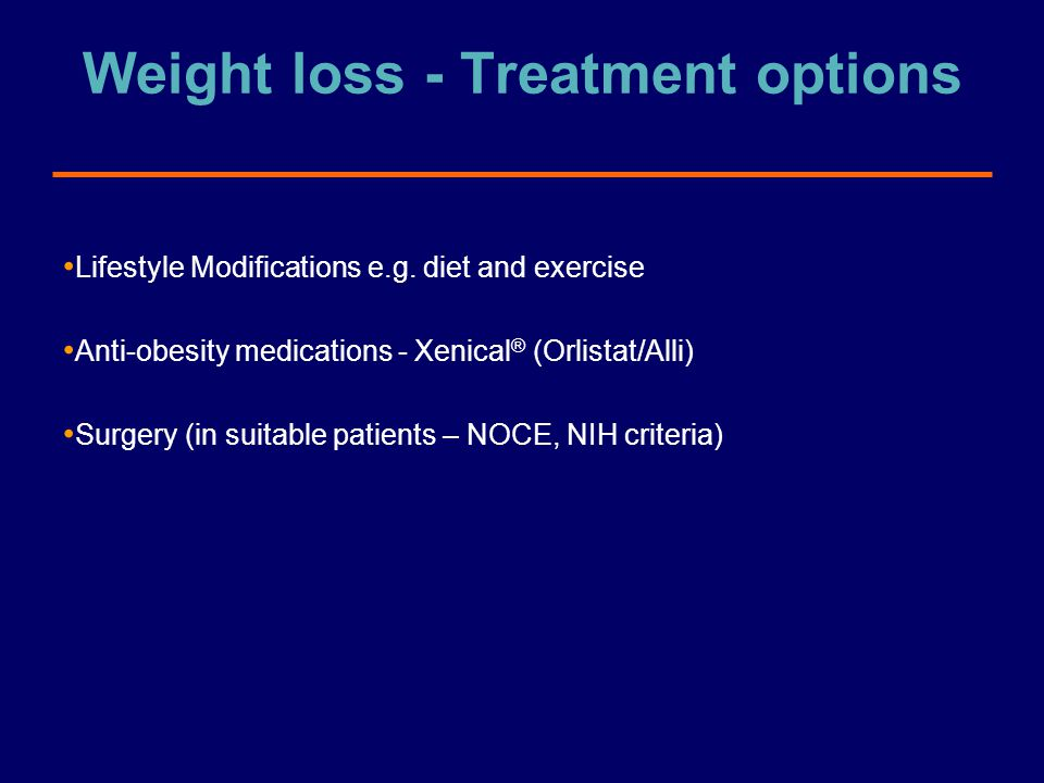 Weight loss - Treatment options Lifestyle Modifications e.g. diet and exercise Anti-obesity medications - Xenical ® (Orlistat/Alli) Surgery (in suitab