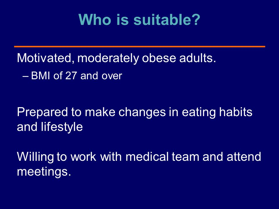 Who is suitable? Motivated, moderately obese adults. –BMI of 27 and over Prepared to make changes in eating habits and lifestyle Willing to work with