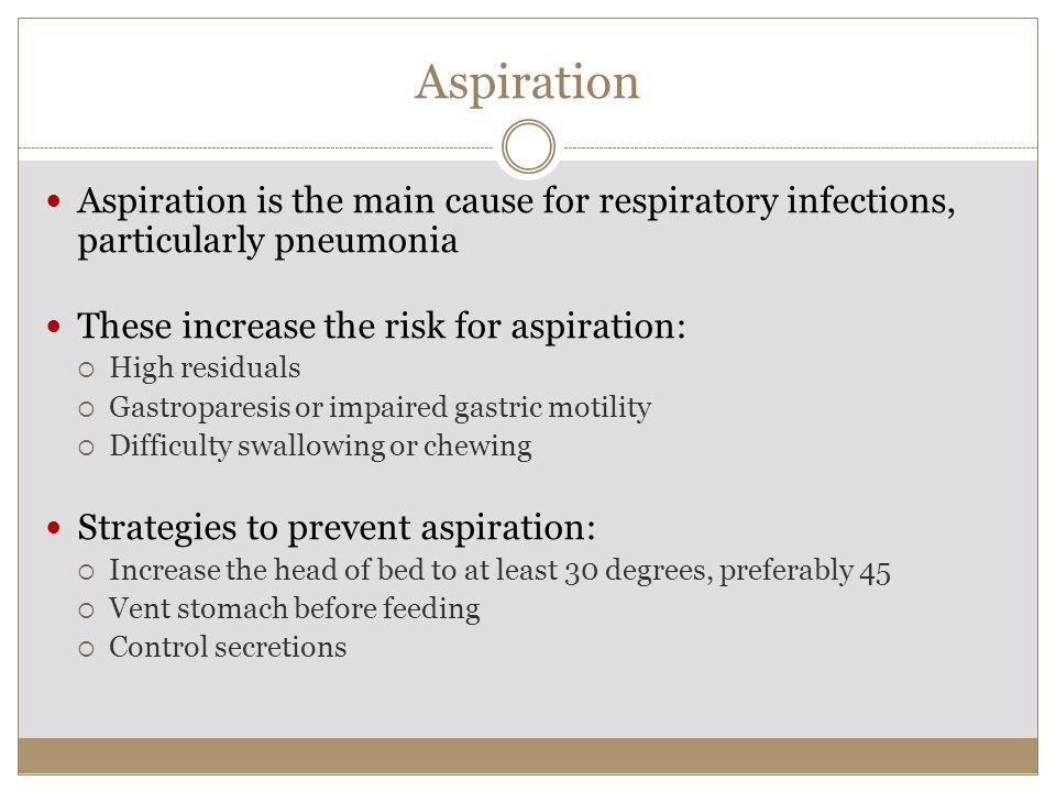 Aspiration Aspiration is the main cause for respiratory infections, particularly pneumonia These increase the risk for aspiration: High residuals Gastroparesis or impaired gastric motility Difficulty swallowing or chewing Strategies to prevent aspiration: Increase the head of bed to at least 30 degrees, preferably 45 Vent stomach before feeding Control secretions