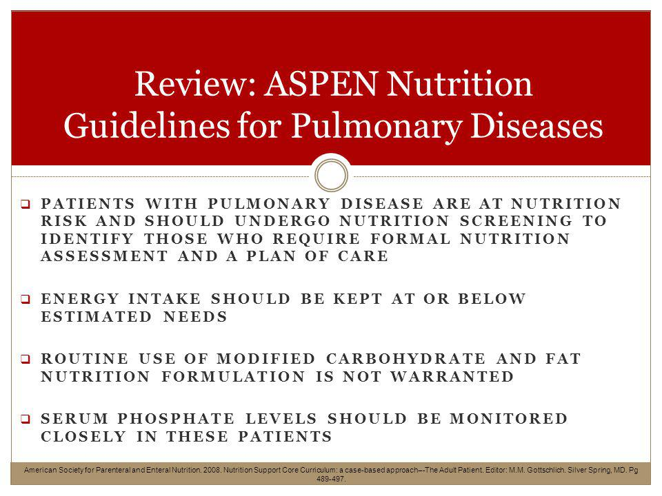 PATIENTS WITH PULMONARY DISEASE ARE AT NUTRITION RISK AND SHOULD UNDERGO NUTRITION SCREENING TO IDENTIFY THOSE WHO REQUIRE FORMAL NUTRITION ASSESSMENT AND A PLAN OF CARE ENERGY INTAKE SHOULD BE KEPT AT OR BELOW ESTIMATED NEEDS ROUTINE USE OF MODIFIED CARBOHYDRATE AND FAT NUTRITION FORMULATION IS NOT WARRANTED SERUM PHOSPHATE LEVELS SHOULD BE MONITORED CLOSELY IN THESE PATIENTS Review: ASPEN Nutrition Guidelines for Pulmonary Diseases American Society for Parenteral and Enteral Nutrition.