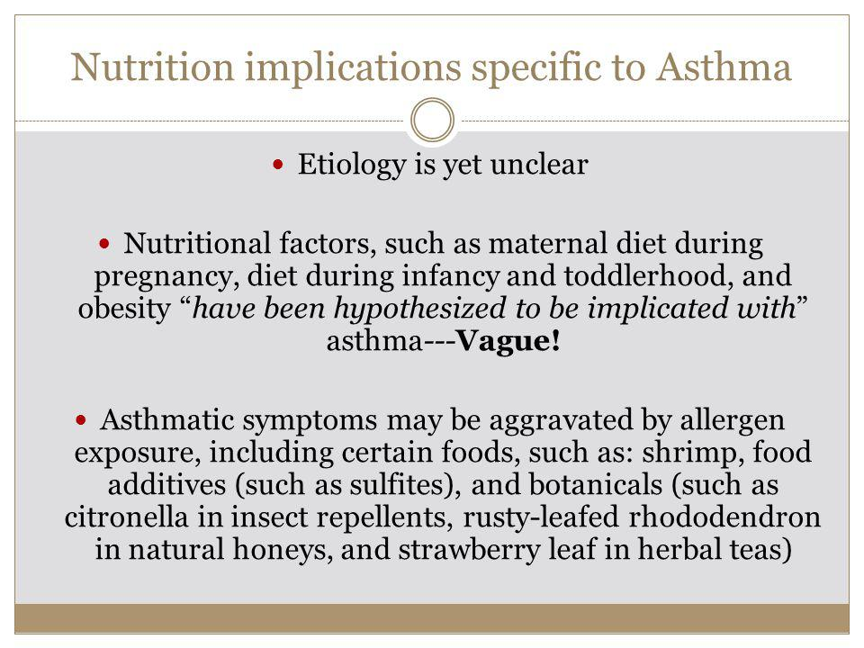 Nutrition implications specific to Asthma Etiology is yet unclear Nutritional factors, such as maternal diet during pregnancy, diet during infancy and toddlerhood, and obesity have been hypothesized to be implicated with asthma---Vague.