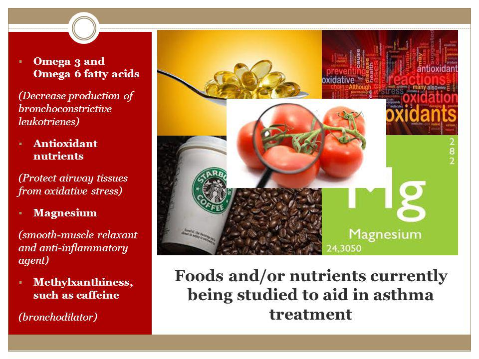 Foods and/or nutrients currently being studied to aid in asthma treatment Omega 3 and Omega 6 fatty acids (Decrease production of bronchoconstrictive leukotrienes) Antioxidant nutrients (Protect airway tissues from oxidative stress) Magnesium (smooth-muscle relaxant and anti-inflammatory agent) Methylxanthiness, such as caffeine (bronchodilator)