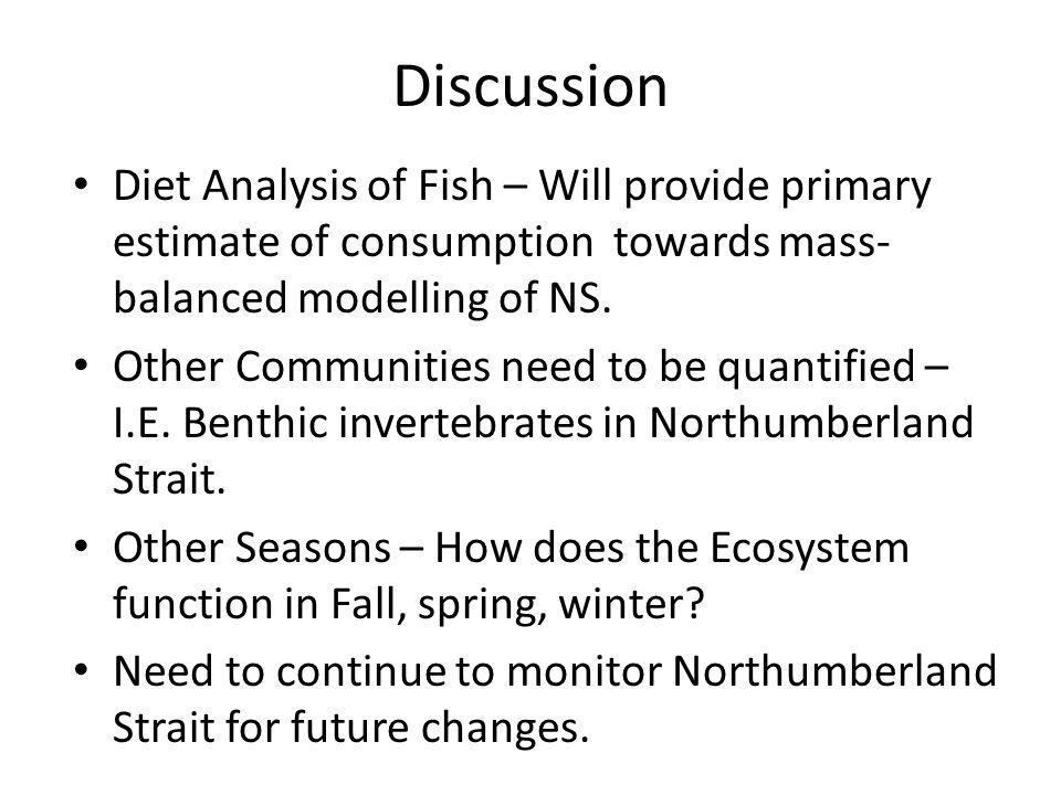 Discussion Diet Analysis of Fish – Will provide primary estimate of consumption towards mass- balanced modelling of NS.