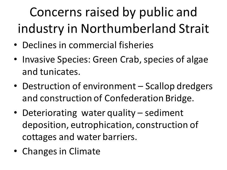Concerns raised by public and industry in Northumberland Strait Declines in commercial fisheries Invasive Species: Green Crab, species of algae and tunicates.