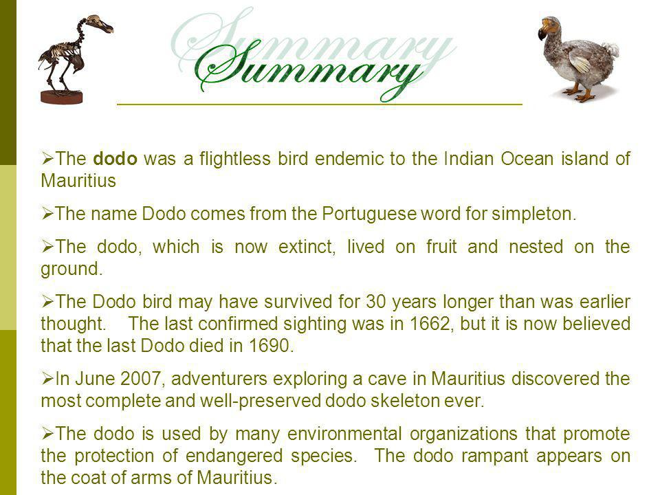 The dodo was a flightless bird endemic to the Indian Ocean island of Mauritius The name Dodo comes from the Portuguese word for simpleton.