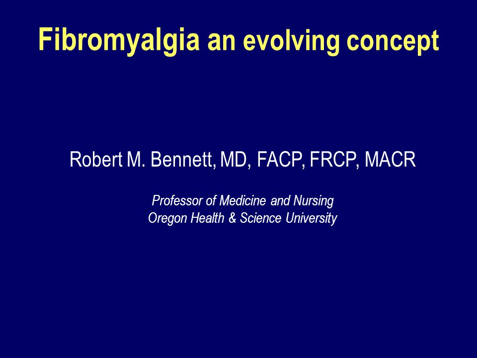 Fibromyalgia a n evolving concept Robert M. Bennett, MD, FACP, FRCP, MACR Professor of Medicine and Nursing Oregon Health & Science University