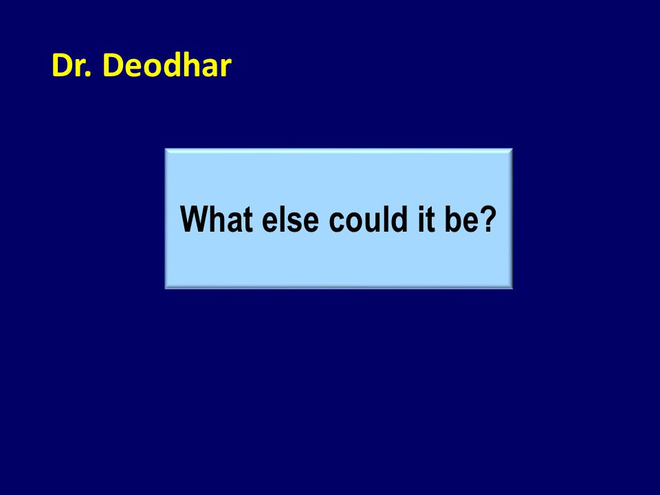 Dr. Deodhar What else could it be?