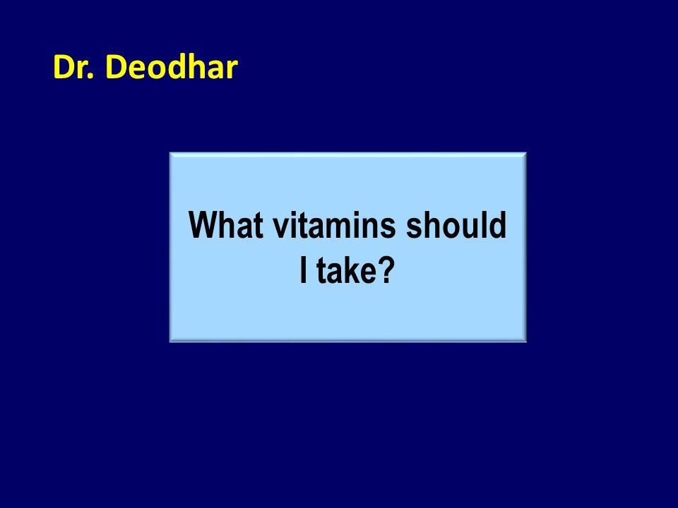 Dr. Deodhar What vitamins should I take?
