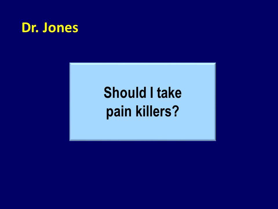 Dr. Jones Should I take pain killers?
