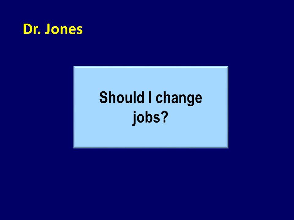 Dr. Jones Should I change jobs?