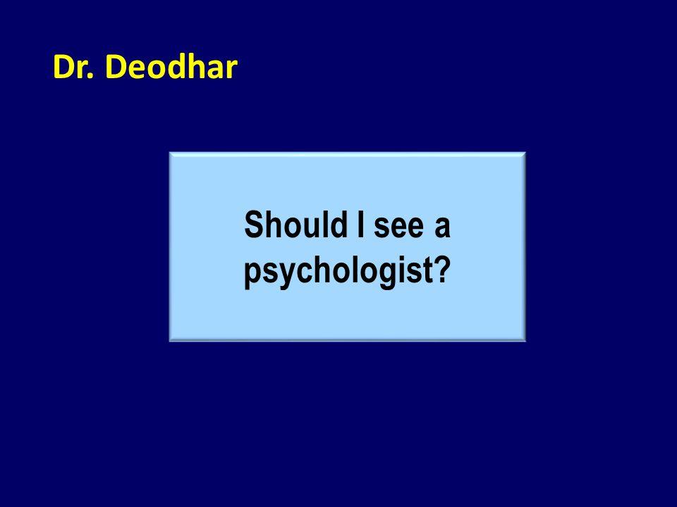 Dr. Deodhar Should I see a psychologist?