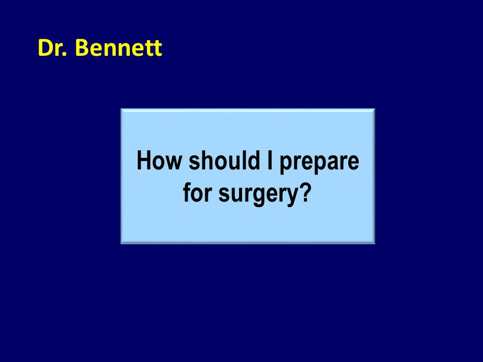 Dr. Bennett How should I prepare for surgery?