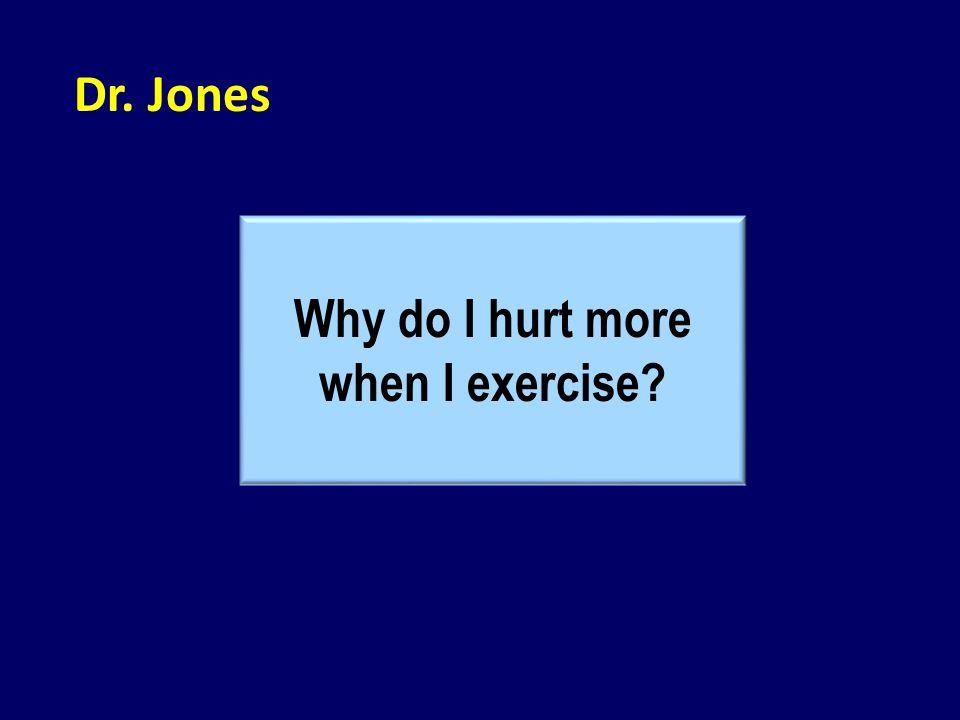 Dr. Jones Why do I hurt more when I exercise?