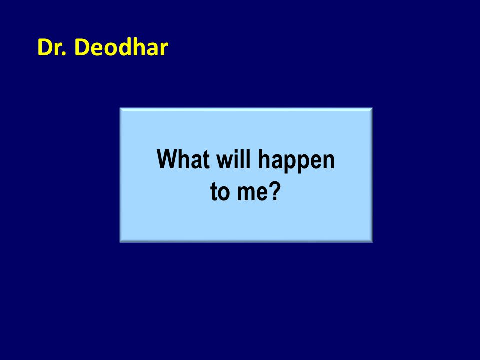 Dr. Deodhar What will happen to me?