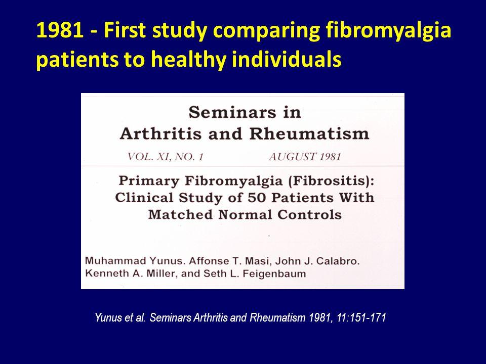1981 - First study comparing fibromyalgia patients to healthy individuals Yunus et al. Seminars Arthritis and Rheumatism 1981, 11:151-171