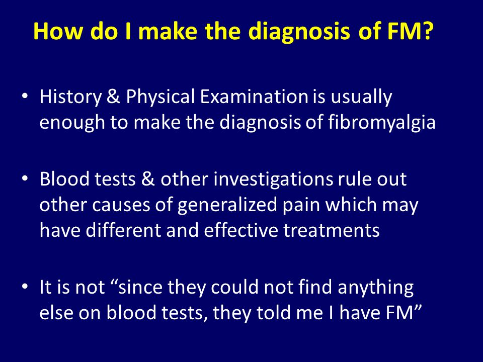 How do I make the diagnosis of FM? History & Physical Examination is usually enough to make the diagnosis of fibromyalgia Blood tests & other investig