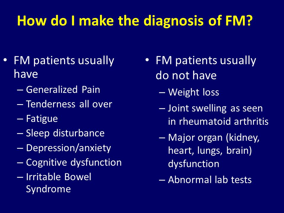 How do I make the diagnosis of FM? FM patients usually have – Generalized Pain – Tenderness all over – Fatigue – Sleep disturbance – Depression/anxiet