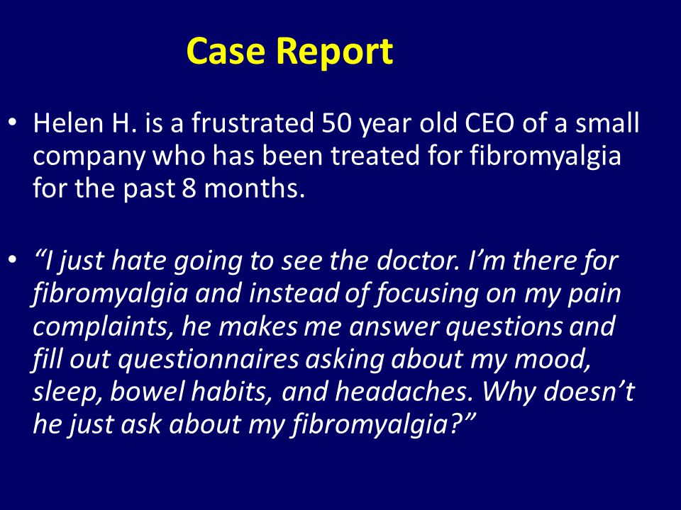 Case Report Helen H. is a frustrated 50 year old CEO of a small company who has been treated for fibromyalgia for the past 8 months. I just hate going