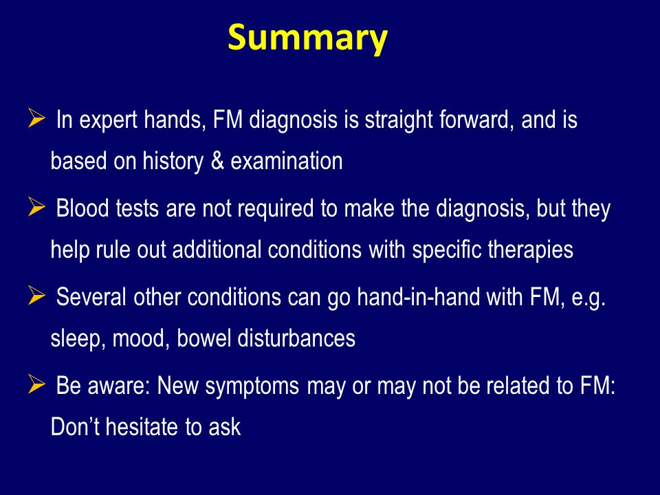 Summary In expert hands, FM diagnosis is straight forward, and is based on history & examination Blood tests are not required to make the diagnosis, b