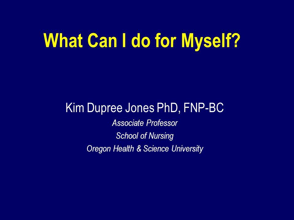 What Can I do for Myself? Kim Dupree Jones PhD, FNP-BC Associate Professor School of Nursing Oregon Health & Science University