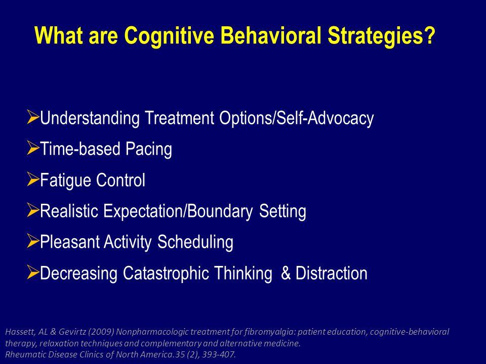 What are Cognitive Behavioral Strategies? Hassett, AL & Gevirtz (2009) Nonpharmacologic treatment for fibromyalgia: patient education, cognitive-behav