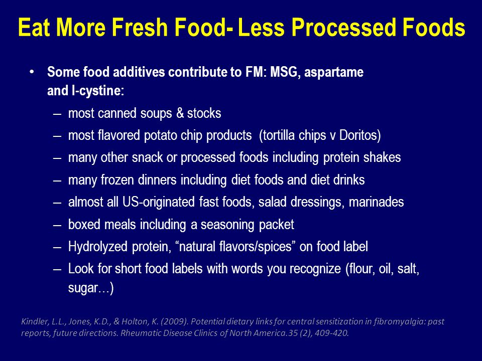 Eat More Fresh Food- Less Processed Foods Some food additives contribute to FM: MSG, aspartame and l-cystine: – most canned soups & stocks – most flav