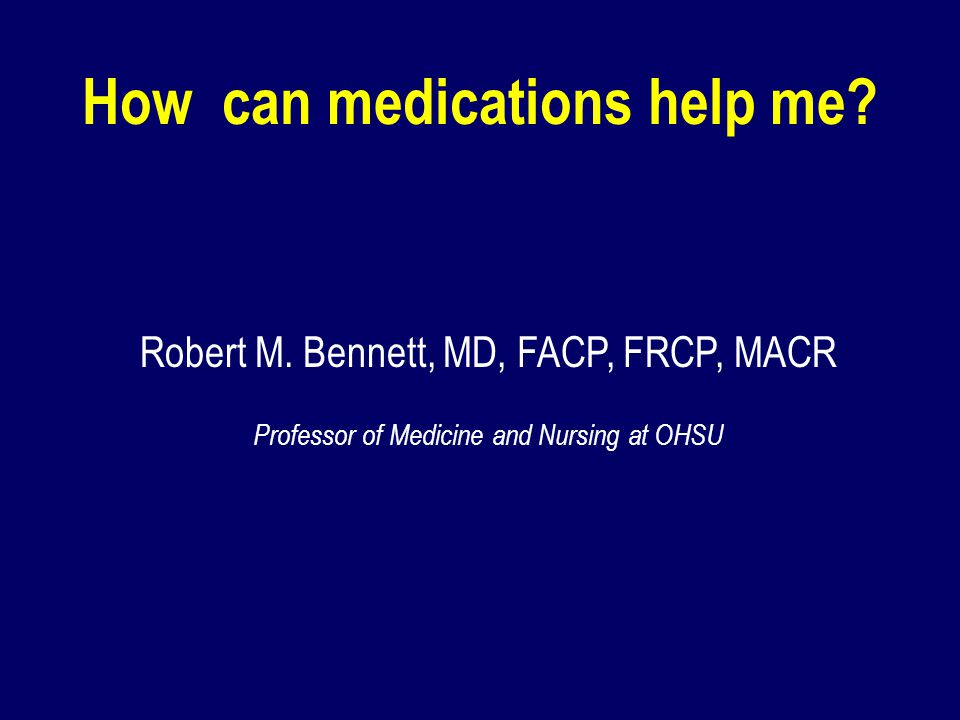How can medications help me? Robert M. Bennett, MD, FACP, FRCP, MACR Professor of Medicine and Nursing at OHSU
