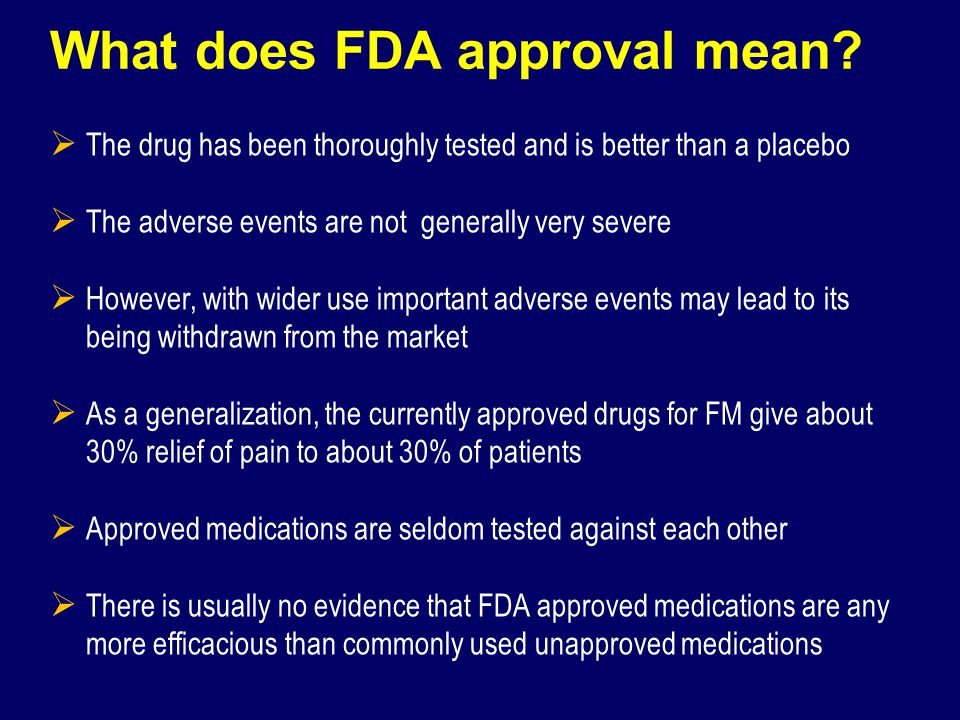 What does FDA approval mean? The drug has been thoroughly tested and is better than a placebo The adverse events are not generally very severe However