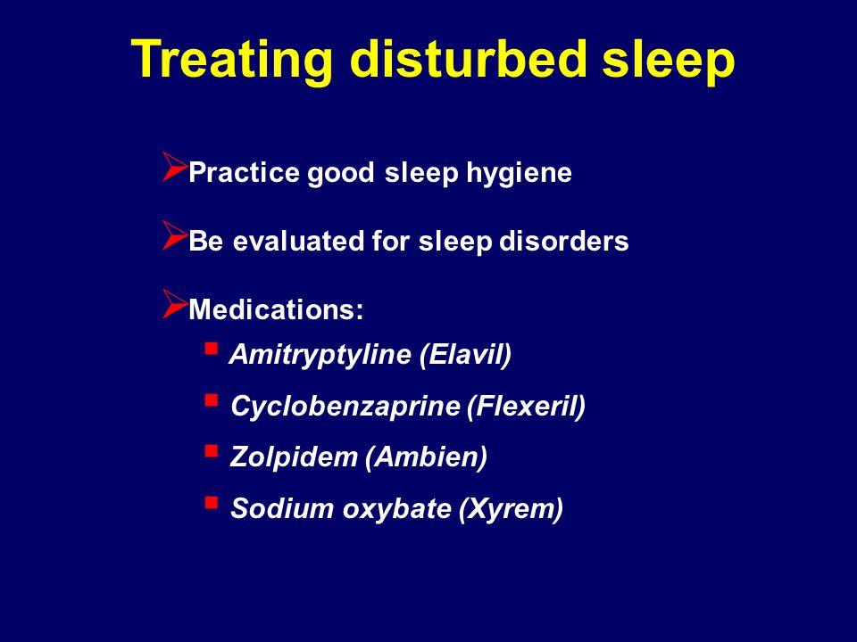 Treating disturbed sleep Practice good sleep hygiene Be evaluated for sleep disorders Medications: Amitryptyline (Elavil) Cyclobenzaprine (Flexeril) Z