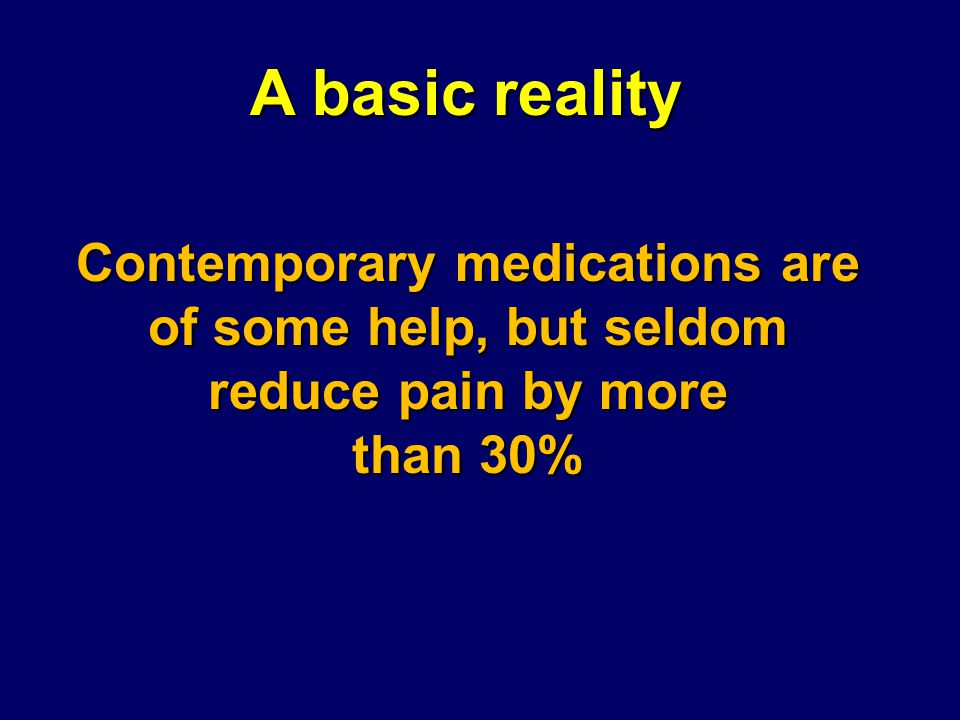 Contemporary medications are of some help, but seldom reduce pain by more than 30% A basic reality