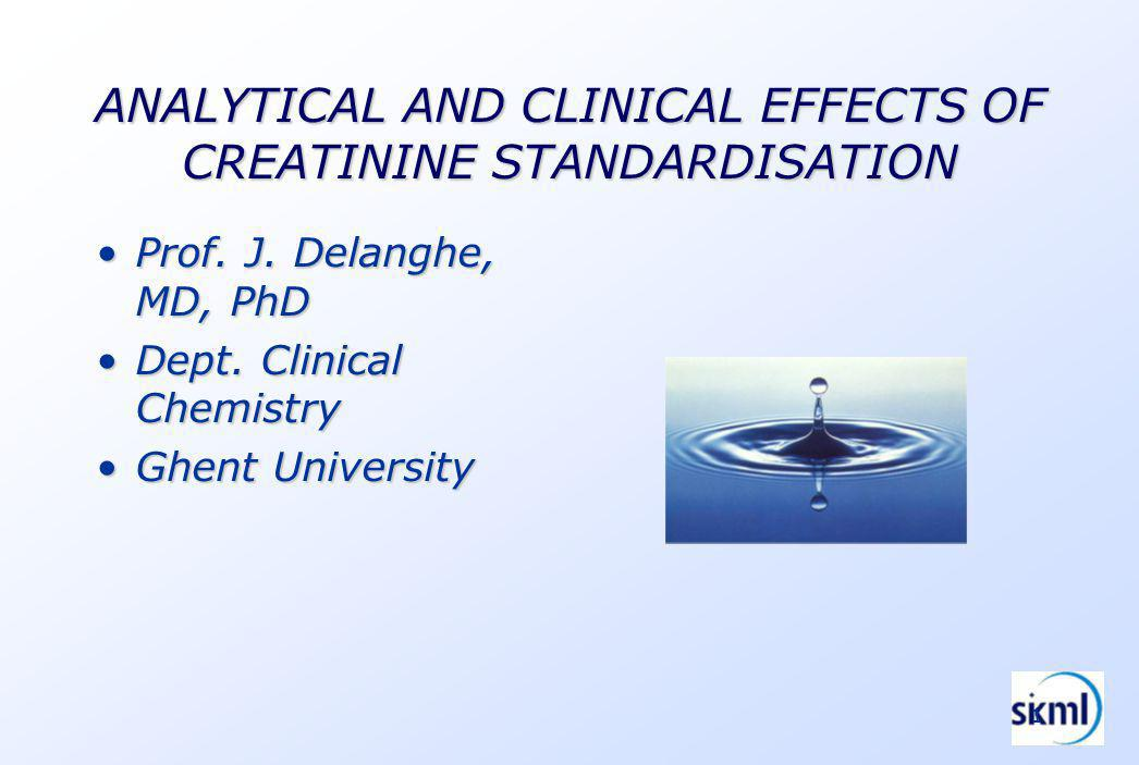 1 ANALYTICAL AND CLINICAL EFFECTS OF CREATININE STANDARDISATION Prof.