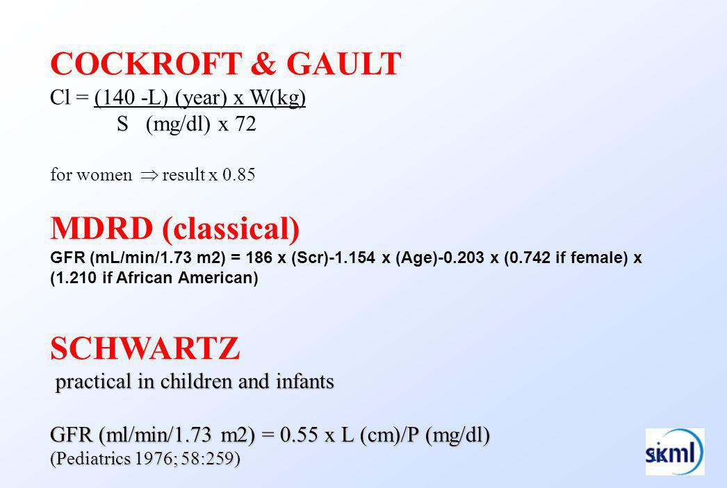 16 COCKROFT & GAULT Cl = (140 -L) (year) x W(kg) S (mg/dl) x 72 for women result x 0.85 MDRD (classical) GFR (mL/min/1.73 m2) = 186 x (Scr)-1.154 x (Age)-0.203 x (0.742 if female) x (1.210 if African American) SCHWARTZ practical in children and infants practical in children and infants GFR (ml/min/1.73 m2) = 0.55 x L (cm)/P (mg/dl) (Pediatrics 1976; 58:259)
