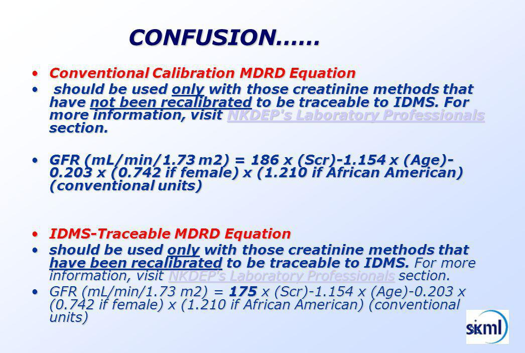 36 CONFUSION…… Conventional Calibration MDRD EquationConventional Calibration MDRD Equation should be used only with those creatinine methods that have not been recalibrated to be traceable to IDMS.