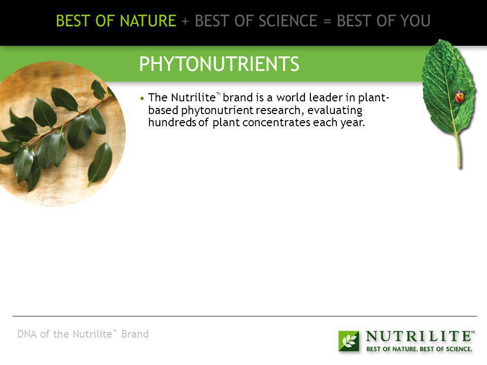 BEST OF NATURE + BEST OF SCIENCE = BEST OF YOU PHYTONUTRIENTS The Nutrilite brand is a world leader in plant- based phytonutrient research, evaluating hundreds of plant concentrates each year Cutting-edge technologies (like chromatography) are applied to preserve and document the phytonutrients during the development of plant concentrates.