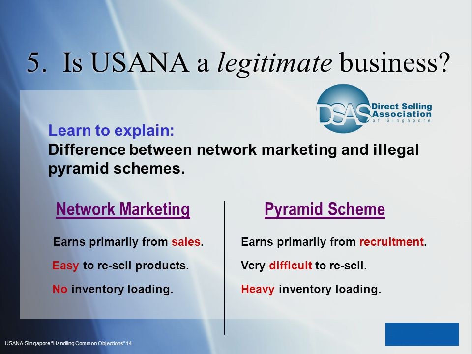 USANA Singapore Handling Common Objections 14 5. Is USANA a legitimate business? Learn to explain: Difference between network marketing and illegal py