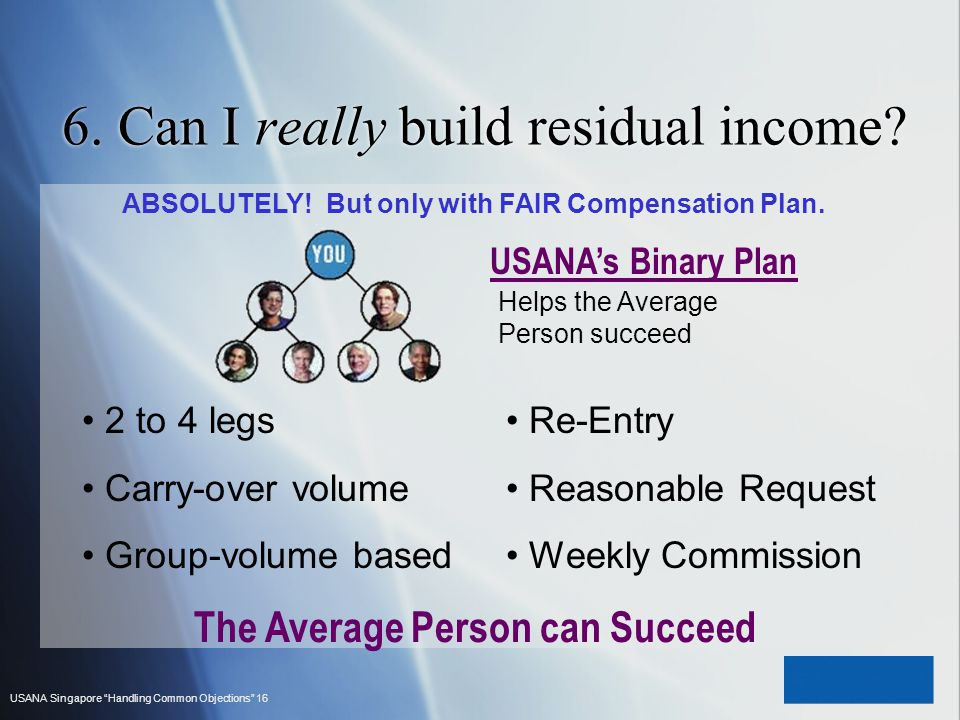 USANA Singapore Handling Common Objections 16 6. Can I really build residual income? ABSOLUTELY! But only with FAIR Compensation Plan. USANAs Binary P