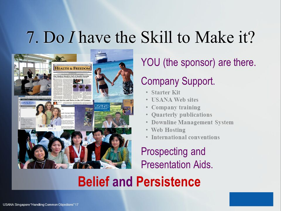USANA Singapore Handling Common Objections 17 7. Do I have the Skill to Make it? Starter Kit USANA Web sites Company training Quarterly publications D