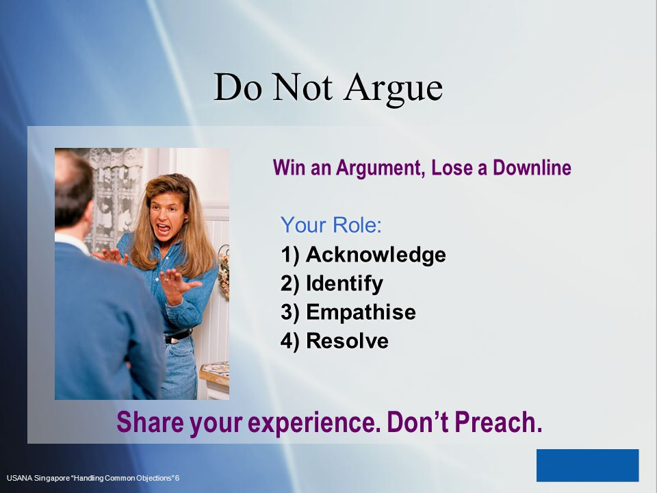USANA Singapore Handling Common Objections 6 Do Not Argue Win an Argument, Lose a Downline Your Role: 1) Acknowledge 2) Identify 3) Empathise 4) Resol
